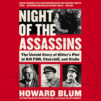 Night of the Assassins: The Untold Story of Hitler's Plot to Kill FDR, Churchill, and Stalin - Howard Blum