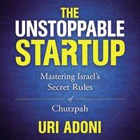 The Unstoppable Startup: Mastering Israel's Secret Rules of Chutzpah - Uri Adoni