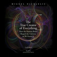 The True Creator of Everything: How the Human Brain Shaped the Universe as We Know It - Miguel Nicolelis