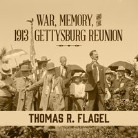 War, Memory, and the 1913 Gettysburg Reunion - Thomas R. Flagel
