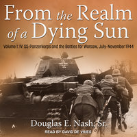 From the Realm of a Dying Sun: Volume 1: IV. SS-Panzerkorps and the Battles for Warsaw, July–November 1944 - Douglas E. Nash
