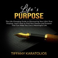 Life's Purpose: The Life-Changing Guide to Discovering Your Life's True Purpose - Tiffany Karatolios