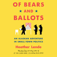Of Bears and Ballots: An Alaskan Adventure in Small-Town Politics - Heather Lende