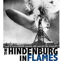 The Hindenburg in Flames: How a Photograph Marked the End of the Airship - Michael Burgan