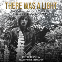 There Was A Light: The Cosmic History of Chris Bell and the Rise of Big Star - Rich Tupica