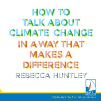 How to Talk About Climate Change in a Way That Makes a Difference - Rebecca Huntley