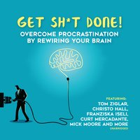 Get Sh*t Done: Overcome Procrastination by Rewiring Your Brain - Various Authors, Marcia Wieder, Jeff Davidson, Dianna Booher, Larry Iverson, Chris Widener, Zig Ziglar, Laura Stack, Bob Proctor, Krish Dhanam