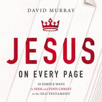 Jesus on Every Page 10 Simple Ways to Seek and Find Chirst in the Old Testament - David Murray