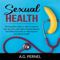 Sexual Health: The Essential Guide on How to Improve Your Sex Life, Learn About Sexual Intimacy and Other Sex Issues to Help Improve Your Sexual Health - A.G. Pernel