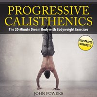 Progressive Calisthenics: The 20-Minute Dream Body with Bodyweight Exercises and Calisthenics - John Powers