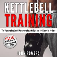 Kettlebell Training: The Ultimate Kettlebell Workout to Lose Weight and Get Ripped in 30 Days - John Powers