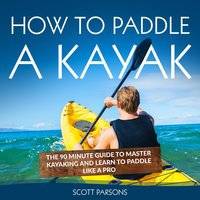How to Paddle a Kayak: The 90 Minute Guide to Master Kayaking and Learn to Paddle Like a Pro - Scott Parsons