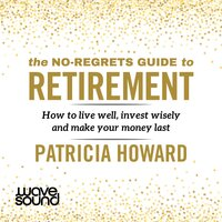 The No-Regrets Guide to Retirement: How to Live Well, Invest Wisely and Make Your Money Last - Patricia Howard