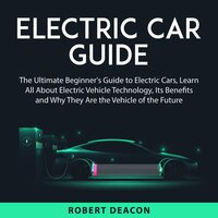 Electric Car Guide: The Ultimate Beginner's Guide to Electric Cars, Learn All About Electric Vehicle Technology, Its Benefits and Why They Are the Vehicle of the Future - Robert Deacon