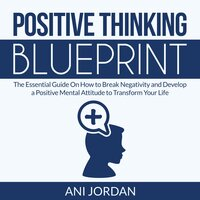 Positive Thinking Blueprint: The Essential Guide On How to Break Negativity and Develop a Positive Mental Attitude to Transform Your Life - Ani Jordan