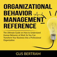 Organizational Behavior and Management Reference: The Ultimate Guide on How to Understand Human Behavior at Work So You Can Transform Your Business Into a Professional Organization - Gus Bertram