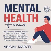 Mental Health Focus: The Ultimate Guide on How to Take Care of Your Mental Health, Discover How You Can Better Handle Mental Health Crises and Live a Happier Life - Abigail Marcel