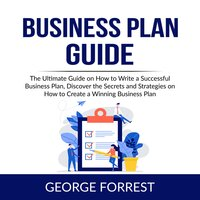 Business Plan Guide: The Ultimate Guide on How to Write a Successful Business Plan, Discover the Secrets and Strategies on How to Create a Winning Business Plan - George Forrest