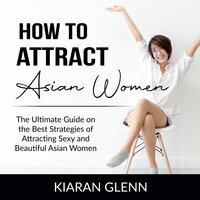 How to Attract Asian Women: The Ultimate Guide on the Best Strategies of Attracting Sexy and Beautiful Asian Women - Kiaran Glenn