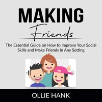 Making Friends: The Essential Guide on How to Improve Your Social Skills and Make Friends in Any Setting - Ollie Hank