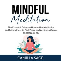 Mindful Meditation: The Essential Guide on How to Use Meditation and Mindfulness to Find Peace and Achieve a Calmer and Happier You - Camilla Sage