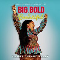 Big, Bold, and Beautiful: Owning the Woman God Made You to Be - Kierra Sheard-Kelly