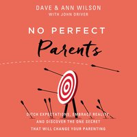 No Perfect Parents: Ditch Expectations, Embrace Reality, and Discover the One Secret That Will Change Your Parenting - Ann Wilson, Dave Wilson