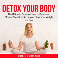 Detox Your Body : The Ultimate Guide on How to Detox and Cleanse Your Body to Help Achieve Your Weight Loss Goals - Erich Normand