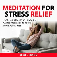 Meditation For Stress Relief : The Essential Guide on How to Use Guided Meditation to Relieve Anxiety and Stress - Jewel Simon
