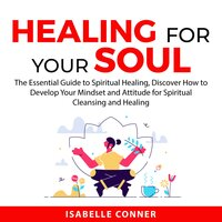 Healing for Your Soul : The Essential Guide to Spiritual Healing, Discover How to Develop Your Mindset and Attitude for Spiritual Cleansing and Healing - Isabelle Conner