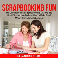 Scrapbooking Fun : The Ultimate Guide on Scrapbooking, Discover the Useful Tips and Methods on How to Make Good Money Through Scrapbooking - Celandine Tibby