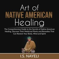 Art of Native American Healing : The Comprehensive Guide to the Secrets of Native American Healing, Discover Their Medicinal Plants and Remedies That Can Restore Your Body, Mind and Spirit - I.S. Nayeli