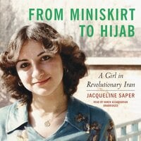 From Miniskirt to Hijab: A Girl in Revolutionary Iran - Jacqueline Saper