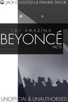 101 Amazing Beyonce Facts - Jack Goldstein,Frankie Taylor