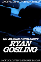 101 Amazing Facts about Ryan Gosling - Jack Goldstein,Frankie Taylor