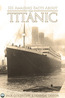 101 Amazing Facts about the Titanic - Jack Goldstein,Frankie Taylor