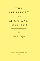 The Territory of Michigan (1805-1837) - Alec Gilpin