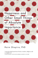 Happiness and Other Small Things of Absolute Importance - Haim Shapira