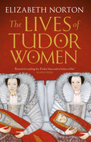 The Lives of Tudor Women - Elizabeth Norton