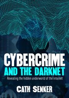 Cybercrime and the Darknet - Cath Senker