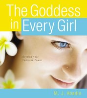 The Goddess in Every Girl: Develop Your Feminine Power - M.J. Abadie