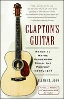 Clapton's Guitar: Watching Wayne Henderson Build the Perfect Instrument - Allen St. John