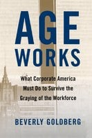 Age Works: What Corporate America Must Do to Survive the Gray - Beverly Goldberg