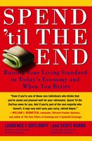 Spend 'Til the End: The Revolutionary Guide to Raising Your Living Standard – Today and When You Retire - Laurence J. Kotlikoff,Scott Burns