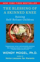 The Blessing of a Skinned Knee: Using Timeless Teachings to Raise Self-Reliant Children - Wendy Mogel