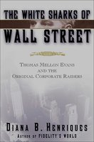The White Sharks of Wall Street: Thomas Mellon Evans and the Original Corporate Raiders - Diana B. Henriques