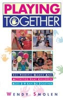 Playing Together: 101 Terrific Games and Activities That Children Ages Three to Nine Can Do Together - Wendy Smolen