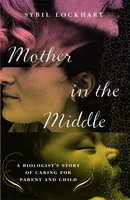 Mother in the Middle: A Biologist's Story of Caring for Parent and Child - Sybil Lockhart