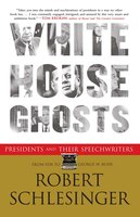 White House Ghosts: Presidents and Their Speechwriters - Robert Schlesinger
