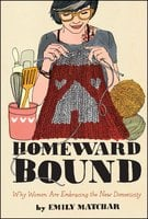 Homeward Bound: Why Women Are Embracing the New Domesticity - Emily Matchar